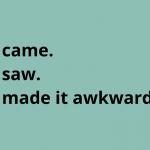 I came. I saw. I made it awkward.
